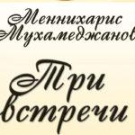 Меннихарис Мухамеджанов «Три встречи»(К 70-летию ВСЧ атомной отрасли)